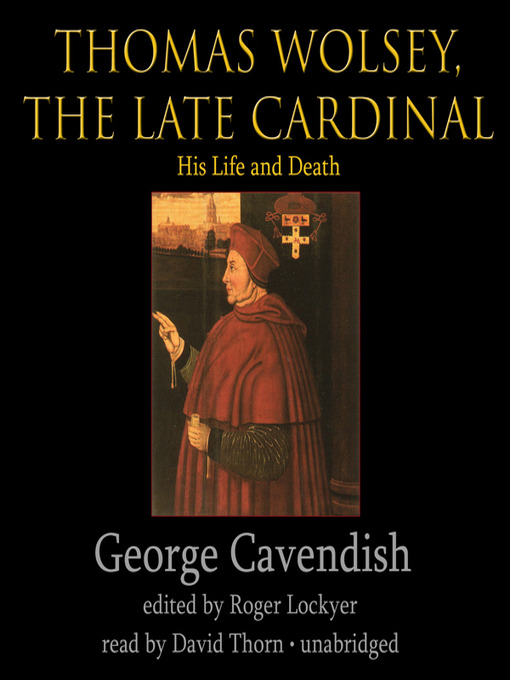 George Cavendish, servant of Cardinal Thomas Wolsey, wrote the first biography written in the English language, the most important single contemporary source for Wolsey's life. he provides invaluable glimpses of Thomas Cromwell, as well.