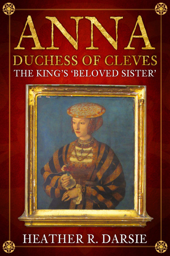 Anna, Duchess of Cleves: The King's 'Beloved Sister' Heather R. Darsie
